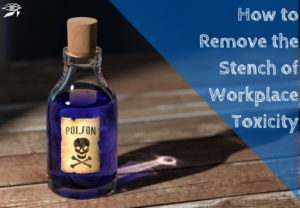 Workplace Toxicity: Removing the Stench...